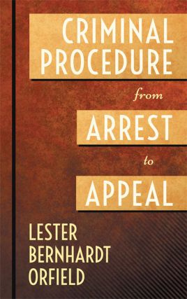 Criminal Procedure from Arrest to Appeal. Lester Bernhardt Orfield