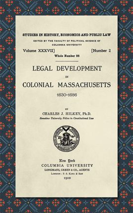 Legal Development in Colonial Massachusetts 1630-1686. Charles J. Hilkey
