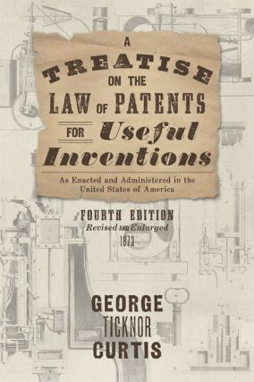 A Treatise on the Law of Patents for Useful Inventions, as Enacted. George Ticknor Curtis