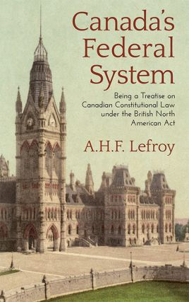 Canada's Federal System Being a Treatise on Canadian Constitutional. A. H. F. Lefroy