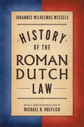 History of the Roman-Dutch Law. Johannes Wilhelmus Wessels, M. Hoeflich, intro