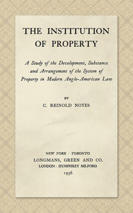 The Institution of Property; a Study of the Development, Substance. C. Reinold Noyes