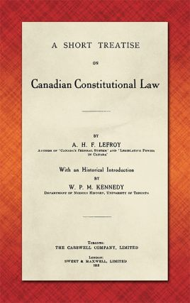 A Short Treatise on Canadian Constitutional Law. A. H. F. Lefroy, W P. M. Kennedy
