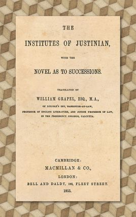 The Institutes of Justinian, with the Novel as to Successions. William Grapel.