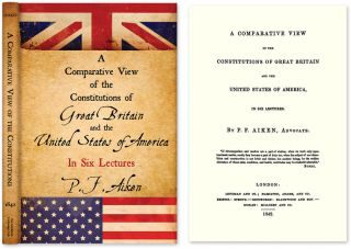 A Comparative View of the Constitutions of Great Britain and the. P. F. Aiken, Peter Freeland.