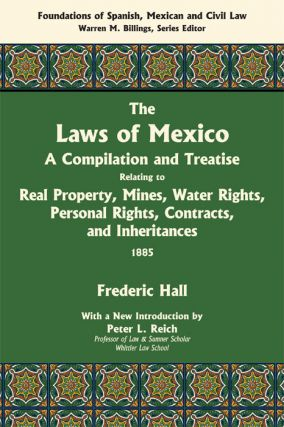 The Laws of Mexico: A Compilation & Treatise Relating to Real Property. Frederic Hall,...