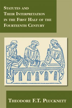 Statutes and Their Interpretation in First Half of the Fourteenth. Theodore F. T. Plucknett.