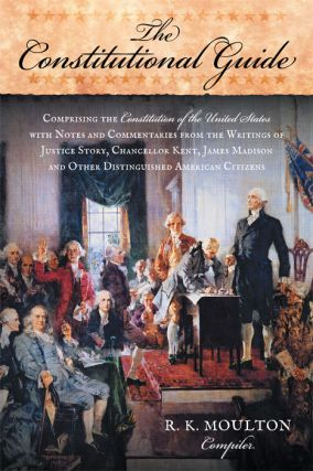 The Constitutional Guide: Comprising the Constitution of the United. R. K. Moulton, Compiler