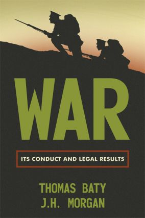 War: Its Conduct and Legal Results. Thomas Baty, J H. Morgan.