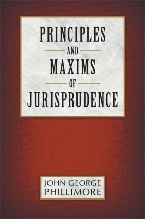 Principles and Maxims of Jurisprudence. John Phillimore