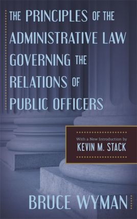 The Principles of the Administrative Law Governing the Relations of. Bruce Wyman, Kevin M. Stack,...