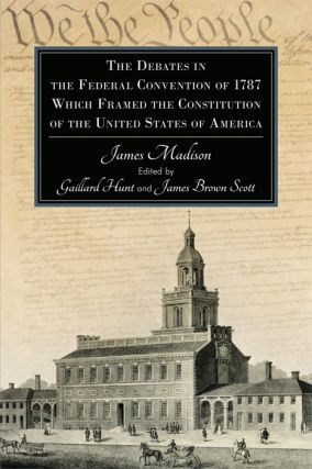 The Debates in the Federal Convention of 1787 Which Framed the. Gaillard. James Madison Hunt