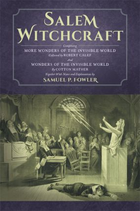 Salem Witchcraft; Comprising More Wonders of the Invisible World. Samuel P. Fowler, Ed., Cotton...