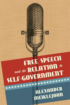 Free Speech and Its Relation to Self-Government. Alexander Meiklejohn