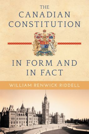 The Canadian Constitution in Form and in Fact. William Renwick Riddell.