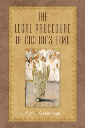 The Legal Procedure of Cicero's Time. A. H. J. Greenidge.