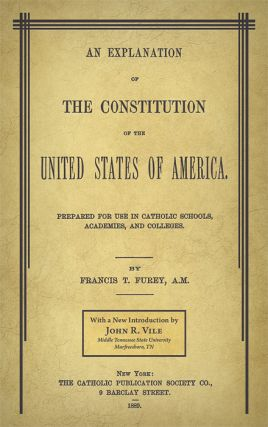 An Explanation of the Constitution of the United States of America. Francis T. Vile Furey, John R