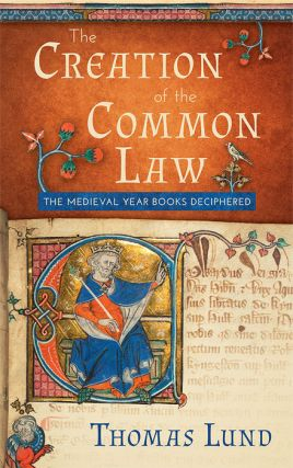 The Creation of the Common Law: The Medieval Year Books Deciphered. Thomas Lund.