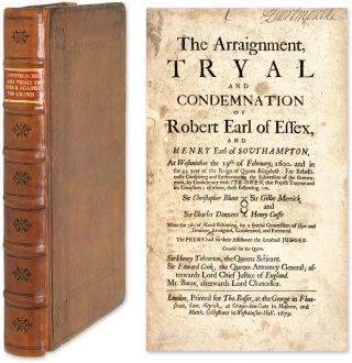 The Arraignment, Tryal and Condemnation of Robert Earl of Essex. Trials, Great Britain, Conspiracies Against Crown.