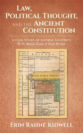 Law, Political Thought, and the Ancient Constitution: A Case Study of. Erin Rahne Kidwell, George Saltern.