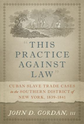 """This Practice Against Law"": Cuban Slave Trade Cases in the Southern. John D. Gordan, III."
