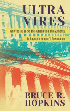 Ultra Vires: Why the IRS Lacks the Jurisdiction and Authority to. Bruce R. Hopkins