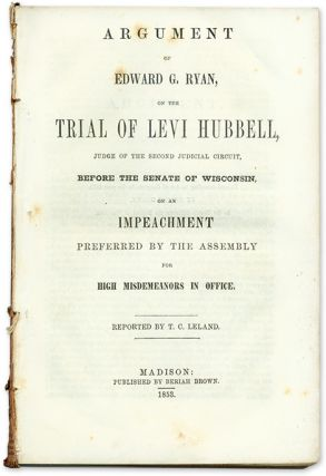 Argument of Edward G. Ryan, on the Trial of Levi Hubbell, Judge. Trial, Edward G. Ryan, Levi...