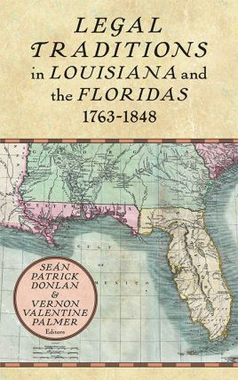 Legal Traditions in Louisiana and the Floridas 1763-1848. Sean Patrick Donlan, Vernon Palmer