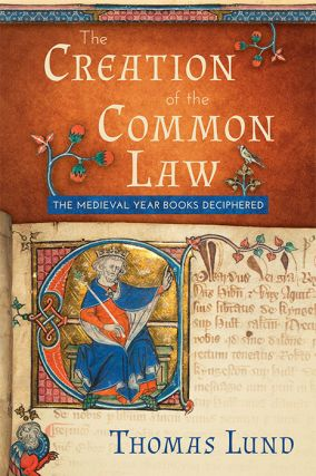 The Creation of the Common Law: The Medieval Year Books Deciphered. Thomas Lund
