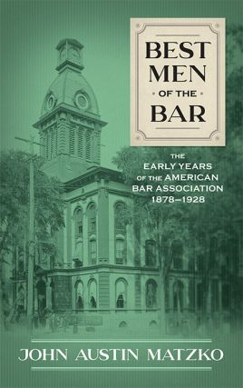 Best Men of the Bar: The Early Years of the American Bar Association. John Austin Matzko