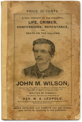 A Full History of the Eventful Life, Crimes, Confessions, Repentance. John M. Wilson, W. A. Leopold