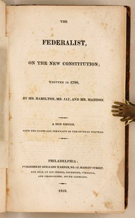The Federalist, On the New Constitution; Written in 1788...