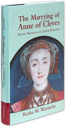 The Marrying of Anne of Cleves, Royal Protocol in Early Modern England. Retha M. Warnicke
