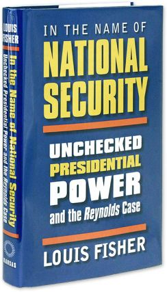 In the Name of National Security: Unchecked Presidential Power in. Louis Fisher
