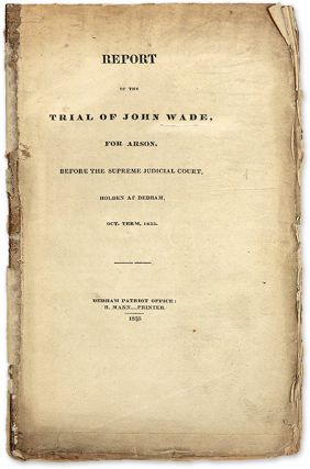 Report of the Trial of John Wade, for Arson, Before the Supreme. Trial, John Wade, Defendant