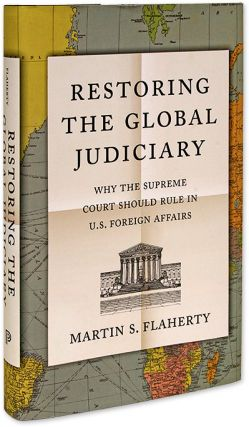 Restoring the Global Judiciary, Why the Supreme Court Should Rule. Martin S. Flaherty