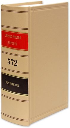 United States Reports. Vol. 572 (Oct. Term 2013). Washington, 2020. United States Government...