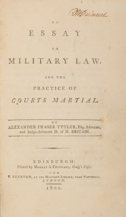 An Essay on Military Law, And the Practice of Courts Martial. 1st ed. Alexander Fraser Tytler...