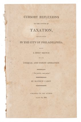 Cursory Reflexions on the System of Taxation, Established in the City. Mathew Carey